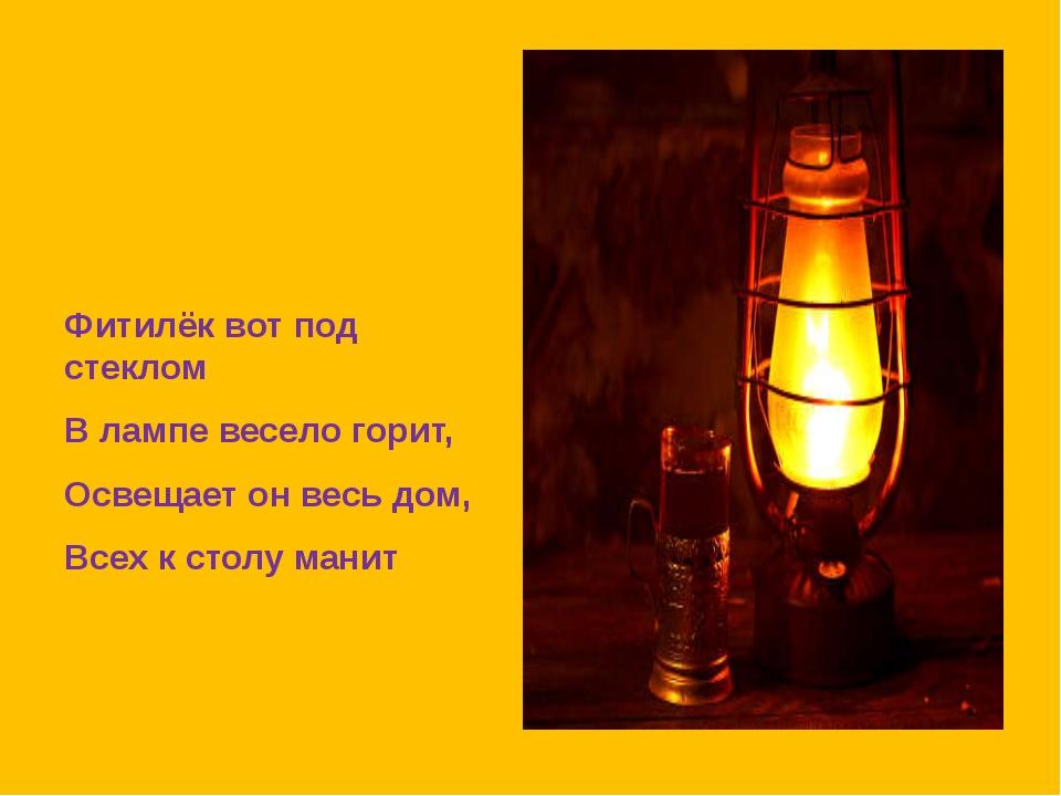 Фитилёк вот под стеклом В лампе весело горит, Освещает он весь дом, Всех к с...