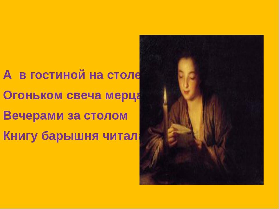 А в гостиной на столе Огоньком свеча мерцала. Вечерами за столом Книгу барыш...