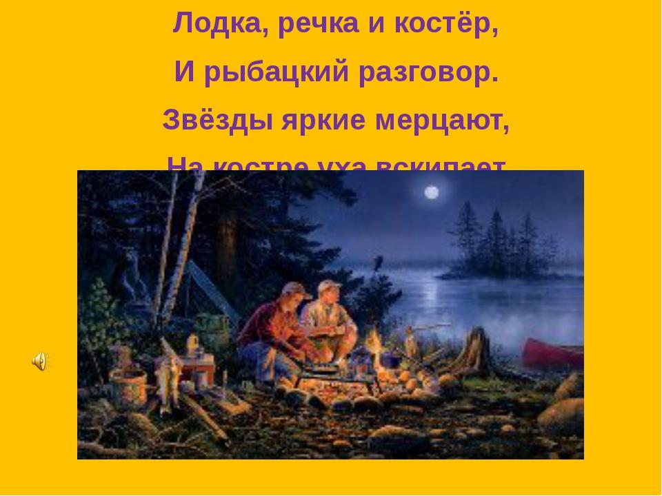 Лодка, речка и костёр, И рыбацкий разговор. Звёзды яркие мерцают, На костре...