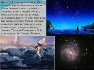Уран - Небо - воцарился в мире. Он взял себе в жены благодатную Землю. Шесть