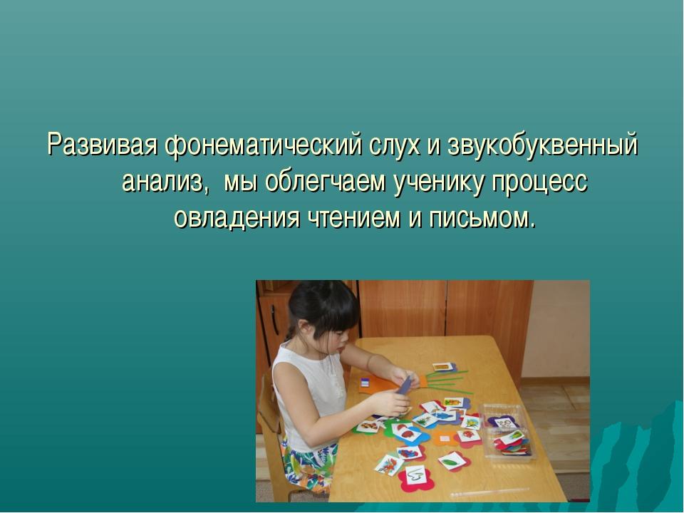 Развивая фонематический слух и звукобуквенный анализ, мы облегчаем ученику пр...