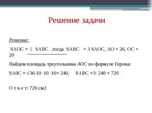 Решение задачи Решение: SAOC = ⅓SABC ,тогда SABC = 3 SAOC, АО = 26, ОС = 20 Н