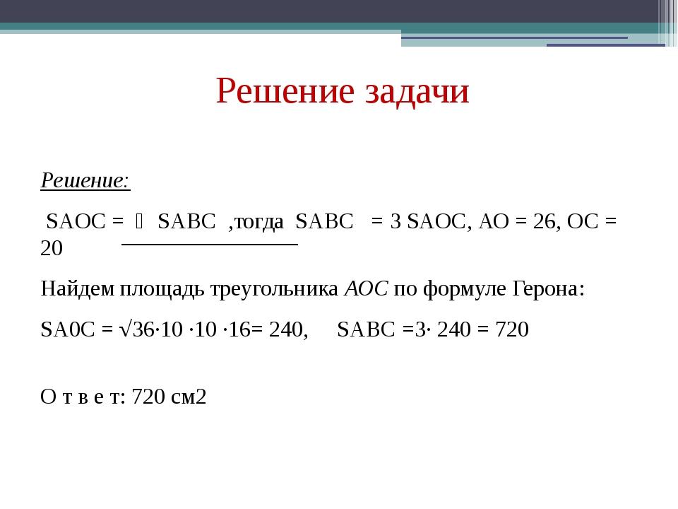 Решение задачи Решение: SAOC = ⅓SABC ,тогда SABC = 3 SAOC, АО = 26, ОС = 20 Н...