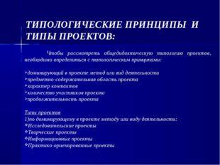 ТИПОЛОГИЧЕСКИЕ ПРИНЦИПЫ И ТИПЫ ПРОЕКТОВ: Чтобы рассмотреть общедидактическую