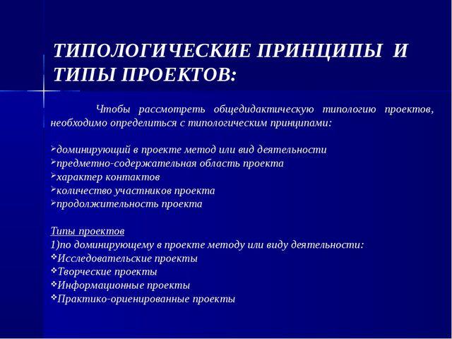 ТИПОЛОГИЧЕСКИЕ ПРИНЦИПЫ И ТИПЫ ПРОЕКТОВ: Чтобы рассмотреть общедидактическую...