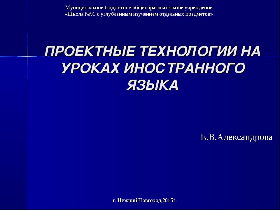 ПРОЕКТНЫЕ ТЕХНОЛОГИИ НА УРОКАХ ИНОСТРАННОГО ЯЗЫКА Е.В.Александрова Муниципаль...