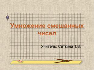 Учитель: Ситкина Т.В.