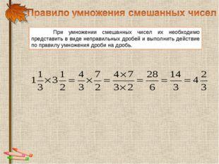 При умножении смешанных чисел их необходимо представить в виде неправильных