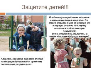 Защитите детей!!! Проблема употребления алкоголя очень актуальна в наши дни.