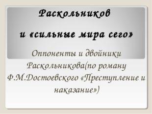 Раскольников и «сильные мира сего» Оппоненты и двойники Раскольникова(по рома