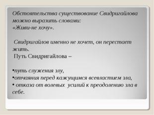 Обстоятельства существование Свидригайлова можно выразить словами: «Живи-не х