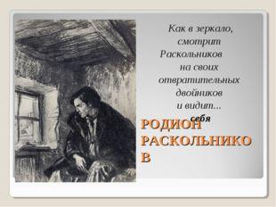 РОДИОН РАСКОЛЬНИКОВ Как в зеркало, смотрит Раскольников на своих отвратительн