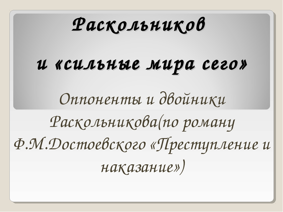 Раскольников и «сильные мира сего» Оппоненты и двойники Раскольникова(по рома...