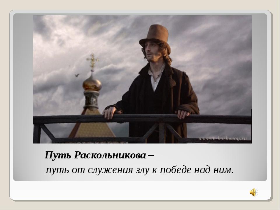 Путь Раскольникова – путь от служения злу к победе над ним.