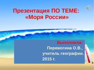 Презентация ПО ТЕМЕ: «Моря России» Выполнила: Пережогина О.В., учитель геогра