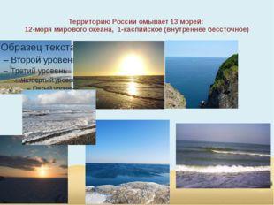 Территорию России омывает 13 морей: 12-моря мирового океана, 1-каспийское (вн