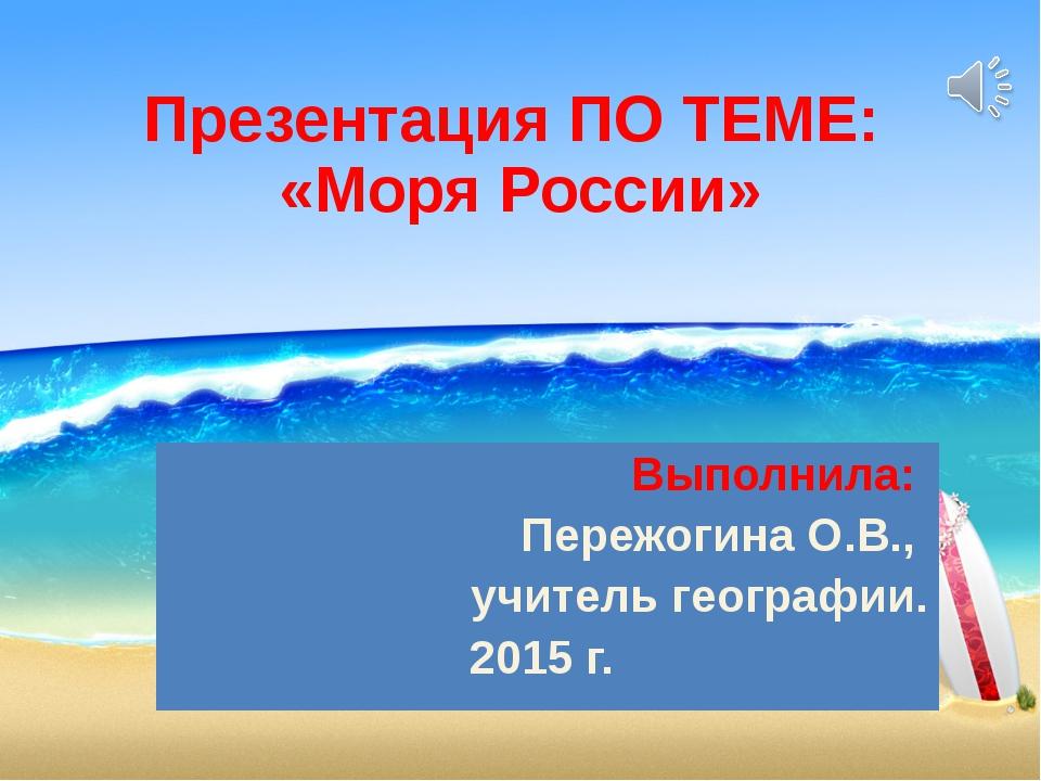 Презентация ПО ТЕМЕ: «Моря России» Выполнила: Пережогина О.В., учитель геогра...