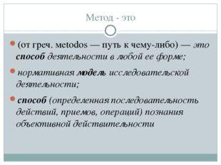 Метод - это (от греч. мetodos — путь к чему-либо)—это способ деятельности в