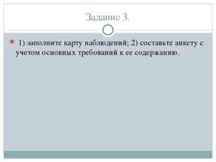 Задание 3. 1) заполните карту наблюдений; 2) составьте анкету с учетом основн