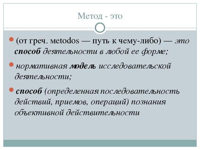 Метод - это (от греч. мetodos — путь к чему-либо)—это способ деятельности в...
