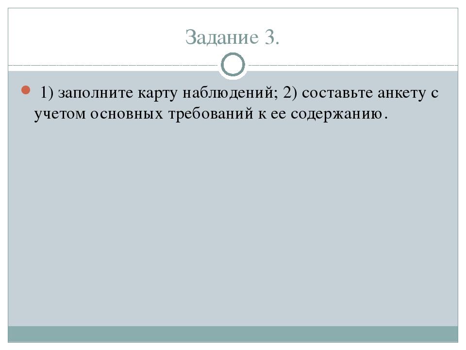 Задание 3. 1) заполните карту наблюдений; 2) составьте анкету с учетом основн...