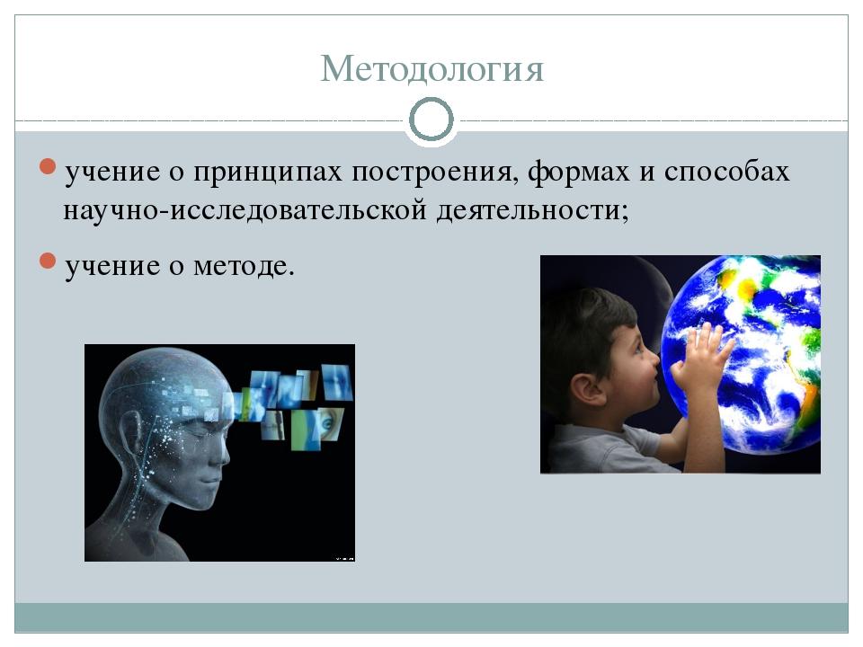 Методология учение о принципах построения, формах и способах научно-исследова...