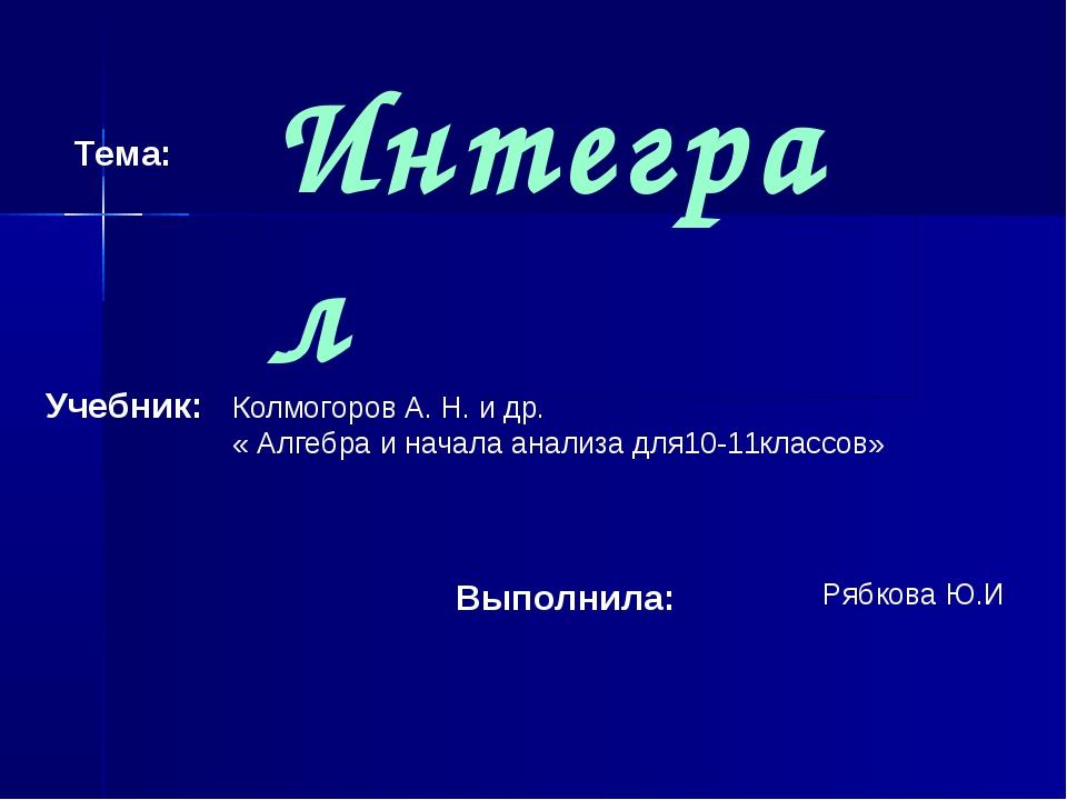 Интеграл Тема: Учебник: Колмогоров А. Н. и др. « Алгебра и начала анализа для...