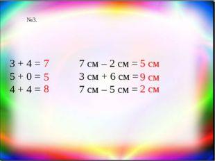 №3. 3 + 4 = 5 + 0 = 4 + 4 = 7 5 7 см – 2 см = 3 см + 6 см = 7 см – 5 см = 5 с