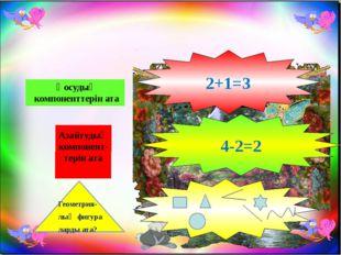 Қосудың компоненттерін ата Азайтудың компонент-терін ата Геометрия- лық фигу