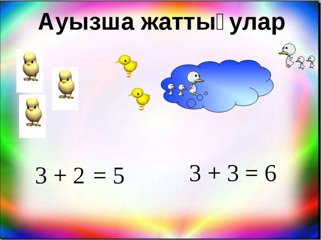 Ауызша жаттығулар 3 + 2 = 5 = 6 3 + 3
