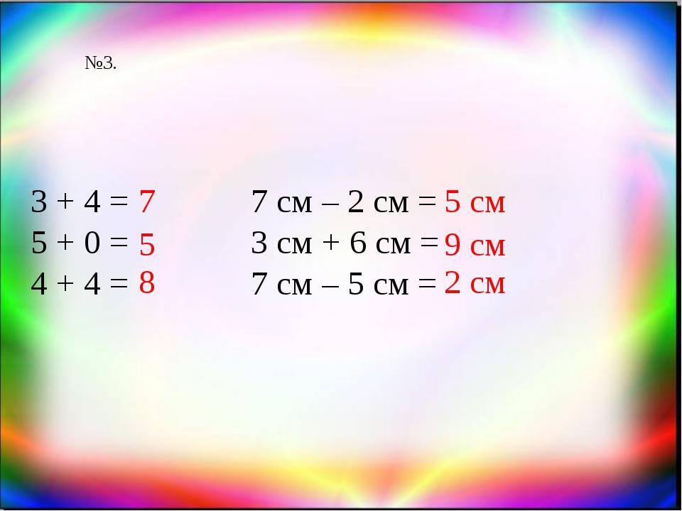 №3. 3 + 4 = 5 + 0 = 4 + 4 = 7 5 7 см – 2 см = 3 см + 6 см = 7 см – 5 см = 5 с...