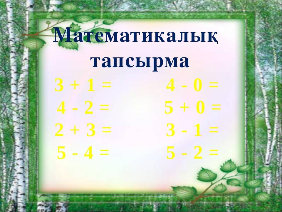 Математикалық тапсырма 3 + 1 = 4 - 2 = 2 + 3 = 5 - 4 = 4 - 0 = 5 + 0 = 3 - 1...