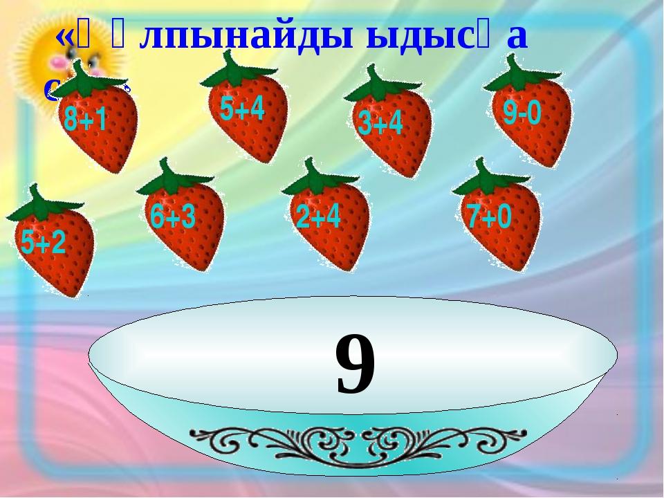 9 «Құлпынайды ыдысқа сал» 8+1 5+4 3+4 9-0 6+3 2+4 7+0 5+2
