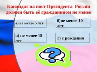 Кандидат на пост Президента России должен быть её гражданином не менее в) не