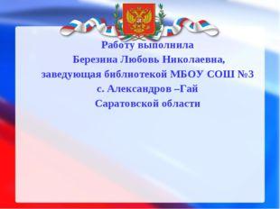 Работу выполнила Березина Любовь Николаевна, заведующая библиотекой МБОУ СОШ