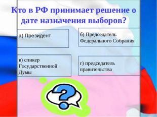 Кто в РФ принимает решение о дате назначения выборов? в) спикер Государственн