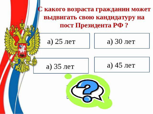 С какого возраста гражданин может выдвигать свою кандидатуру на пост Президен...