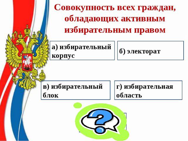 Совокупность всех граждан, обладающих активным избирательным правом а) избира...