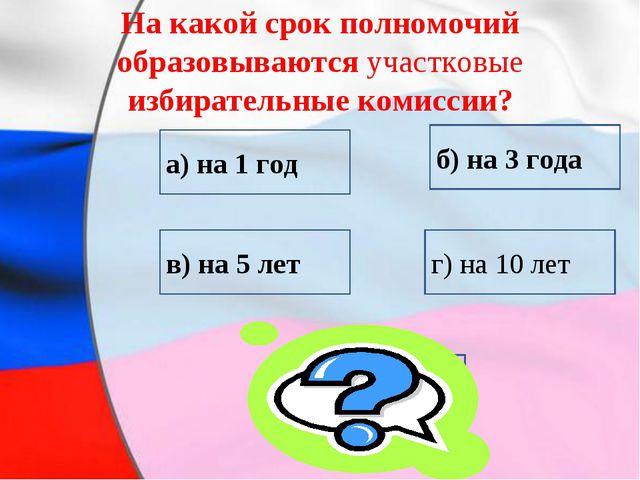 На какой срок полномочий образовываются участковые избирательные комиссии? в)...