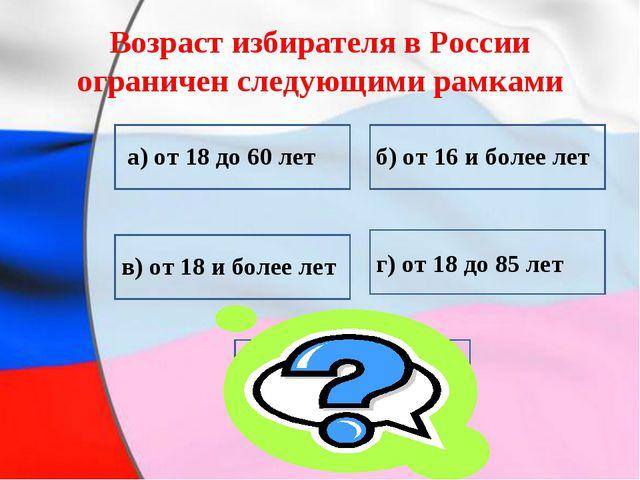 Возраст избирателя в России ограничен следующими рамками в) от 18 и более лет...