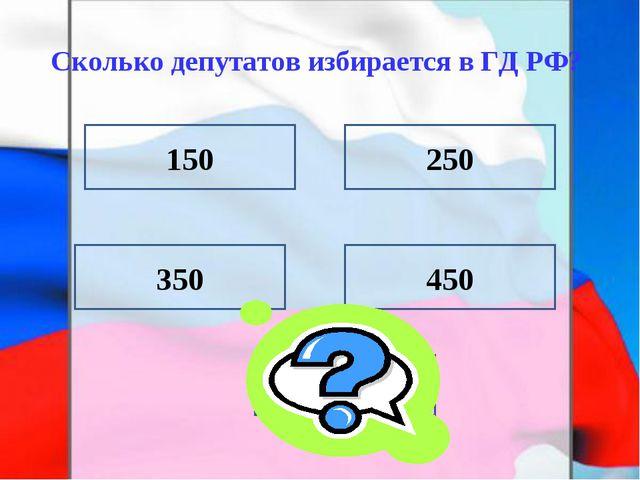 Сколько депутатов избирается в ГД РФ? 150 350 450 250 450