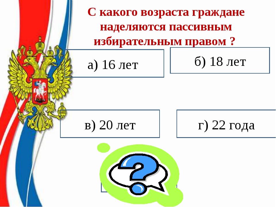 С какого возраста граждане наделяются пассивным избирательным правом ? а) 16...