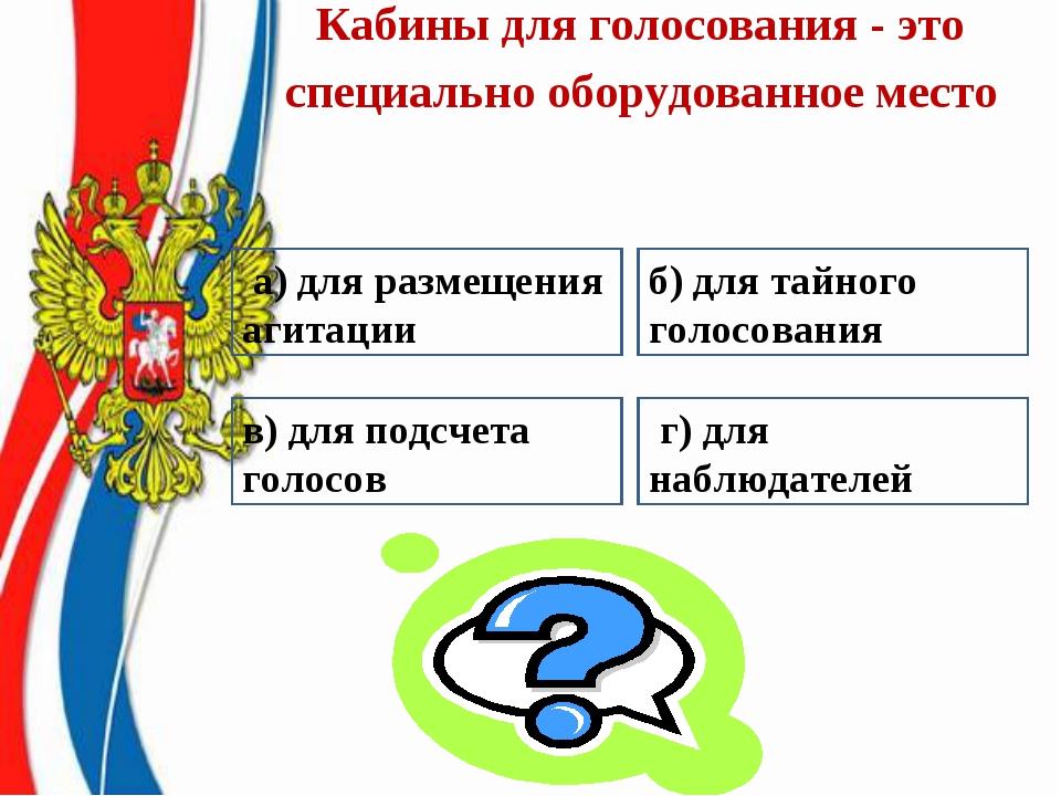 Кабины для голосования - это специально оборудованное место б)для тайного г...