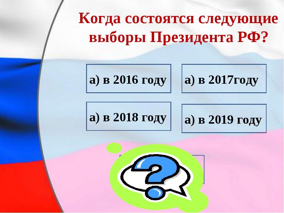 Когда состоятся следующие выборы Президента РФ? а) в 2016 году а) в 2018 год...