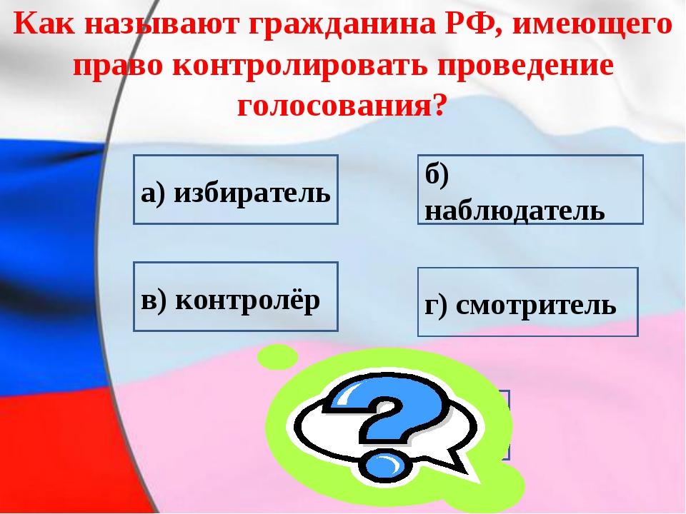 Как называют гражданина РФ, имеющего право контролировать проведение голосов...