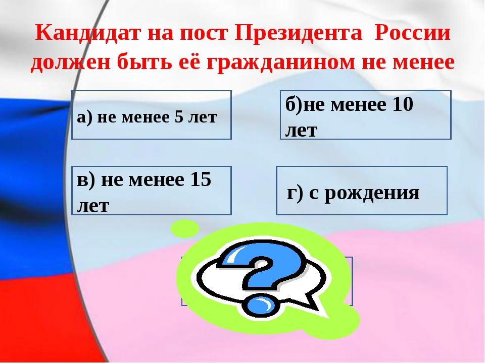 Кандидат на пост Президента России должен быть её гражданином не менее в) не...