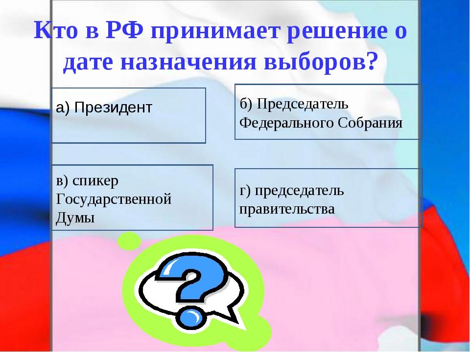 Кто в РФ принимает решение о дате назначения выборов? в) спикер Государственн...