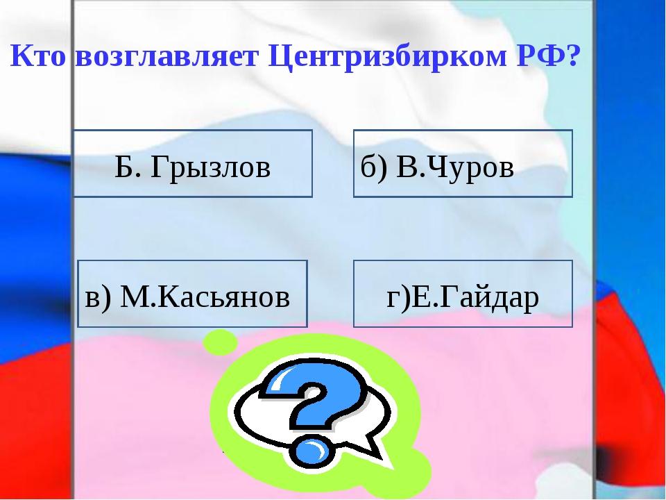Кто возглавляет Центризбирком РФ? Б. Грызлов в) М.Касьянов г)Е.Гайдар б) В.Чу...