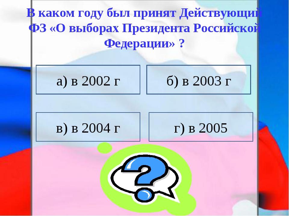В каком году был принят Действующий ФЗ «О выборах Президента Российской Федер...