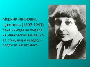 Марина Ивановна Цветаева (1892-1941) сама никогда не бывала на Ивановской зем